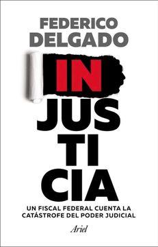 portada Injusticia un Fiscal Federal Cuenta la Catastrofe del Poder Judicial