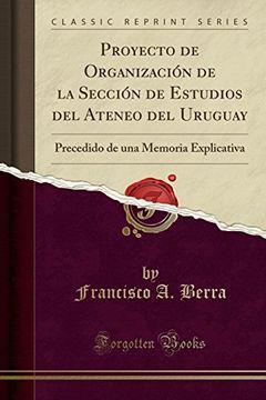portada Proyecto de Organización de la Sección de Estudios del Ateneo del Uruguay: Precedido de una Memoria Explicativa (Classic Reprint)