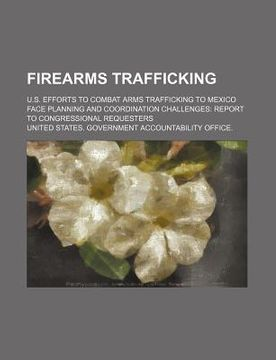 portada firearms trafficking: u.s. efforts to combat arms trafficking to mexico face planning and coordination challenges: report to congressional r