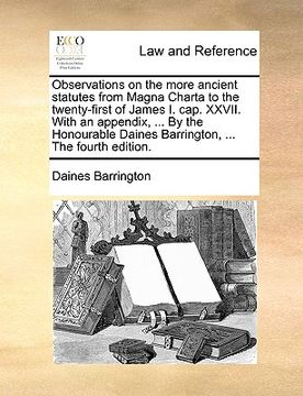 portada observations on the more ancient statutes from magna charta to the twenty-first of james i. cap. xxvii. with an appendix, ... by the honourable daines