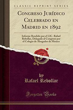 portada Congreso Jurídico Celebrado en Madrid en 1892: Informe Rendido por el Lic. Rafael Rebollar, Delegado al Congreso por el Colegio de Abogados de Mexico (Classic Reprint)