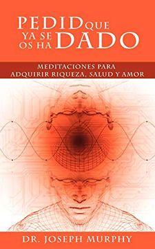 portada Pedid que ya se os ha Dado: Meditaciones Para Adquirir Riqueza, Salud y Amor Usando el Poder de la Mente Subconsciente