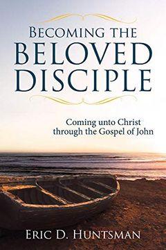 portada Becoming the Beloved Disciple: Coming Unto Christ Through the Gospel of John (libro en Inglés)