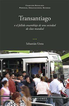 Libro Transantiago O El Fallido Ensamblaje De Una Sociedad De Clase Mundial, Ureta, Sebastian, ISBN 9789563571165. Comprar en Buscalibre