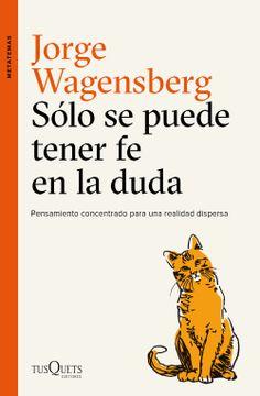Libro Solo Se Puede Tener Fe En La Duda Pensamiento Concentrado Para Una Realidad Dispersa Spanish Edition Jorge Wagensberg Isbn 9788490665015 Comprar En Buscalibre