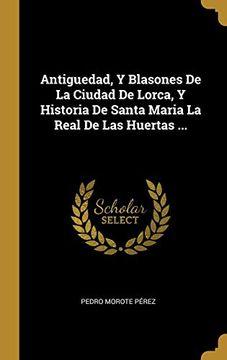 portada Antiguedad, y Blasones de la Ciudad de Lorca, y Historia de Santa Maria la Real de las Huertas.