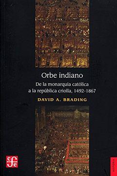 portada Orbe Indiano. De la Monarquía Católica a la República Criolla, 1492-1867