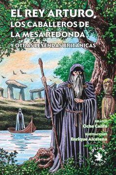 Libro El Rey Arturo Los Caballleros De La Mesa Redonda Y Otras Leyendas Britanicas Alcatena Enrique Califa Oche Isbn 9789876842006 Comprar En Buscalibre