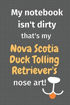 portada My Notebook Isn't Dirty That's my Nova Scotia Duck Tolling Retriever's Nose Art: For Nova Scotia Duck Tolling Retriever dog Fans (libro en Inglés)