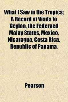 portada what i saw in the tropics; a record of visits to ceylon, the federaed malay states, mexico, nicaragua, costa rica, republic of panama,