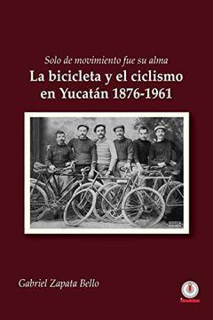 portada Solo de Movimiento fue su Alma: La Bicicleta y el Ciclismo en Yucatán 1876-1961