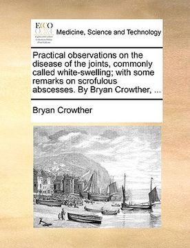 portada practical observations on the disease of the joints, commonly called white-swelling; with some remarks on scrofulous abscesses. by bryan crowther, ...