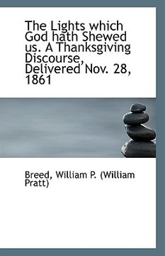 portada the lights which god hath shewed us. a thanksgiving discourse, delivered nov. 28, 1861