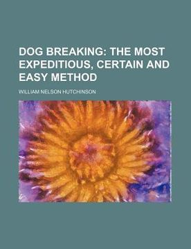 portada dog breaking; the most expeditious, certain and easy method
