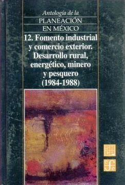 portada Antologia de la Planeacion en Mexico, 12. Fomento Industrial y Comercio Exterior. Desarrollo Rural, Energetico, Minero y Pesquero (1984-1988)