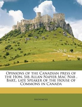 portada opinions of the canadian press of the hon. sir allan napier mac nab, bart., late speaker of the house of commons in canada