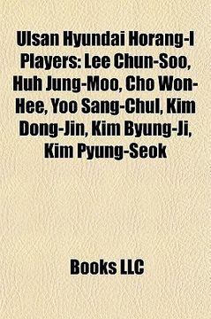 portada ulsan hyundai horang-i players: lee chun-soo, huh jung-moo, cho won-hee, yoo sang-chul, kim dong-jin, kim byung-ji, kim pyung-seok