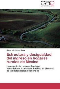portada Estructura y Desigualdad del Ingreso en Hogares Rurales de México: Un Estudio de Caso en Santiago Yancitlalpan, Cuetzalan. Puebla, en el Marco de la Liberalización Económica