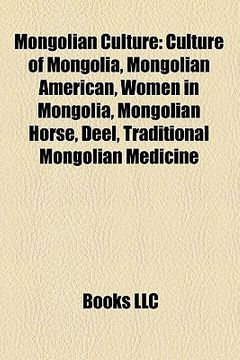 portada Mongolian Culture: Arts in Mongolia, Ethnic Groups in Mongolia, Festivals in Mongolia, Languages of Mongolia, Mongol Mythology (libro en Inglés)