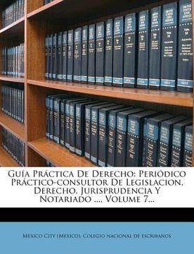 portada gu a pr ctica de derecho: peri dico pr ctico-consultor de legislacion, derecho, jurisprudencia y notariado ..., volume 7...