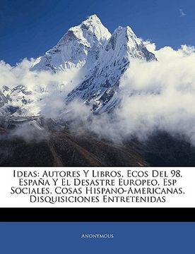 portada ideas: autores y libros, ecos del 98, espana y el desastre europeo, esp sociales, cosas hispano-americanas, disquisiciones en
