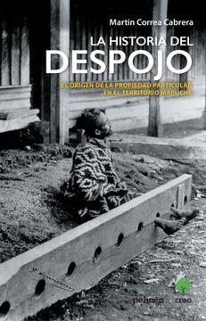 portada La Historia del Despojo; El Origen de la Propiedad Particular en el Territorio Mapuche