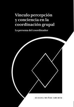 portada Vínculo Percepción y Conciencia en la Coordinación Grupal: La Persona del Coordinador