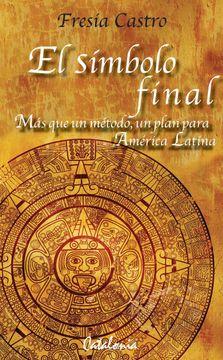portada El Simbolo Final. Mas que un Metodo, un Plan Para America Latina