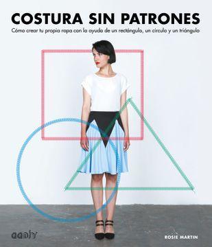 portada Costura sin Patrones: Cómo Crear tu Propia Ropa con la Ayuda de un Rectángulo, un Círculo y un Triángulo