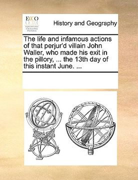 portada the life and infamous actions of that perjur'd villain john waller, who made his exit in the pillory, ... the 13th day of this instant june. ...
