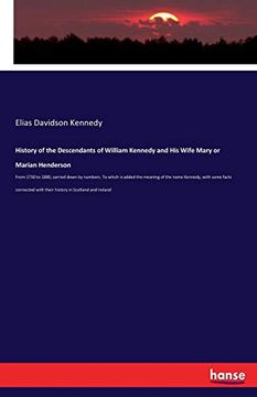 portada History of the Descendants of William Kennedy and his Wife Mary or Marian Henderson: From 1730 to 1880, Carried Down by Numbers. To Which is Added the.   With Their History in Scotland and Ireland (libro en inglés)