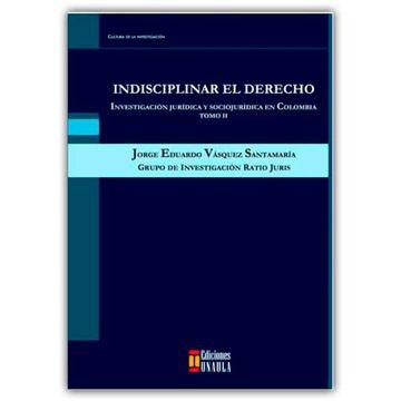 portada Indisciplinar el Derecho. Investigación Jurídica y Sociojurídica en Colombia Tomo ii