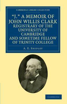portada 'j. ' a Memoir of John Willis Clark, Registrary of the University of Cambridge and Sometime Fellow of Trinity College (Cambridge Library Collection - Cambridge) (libro en Inglés)