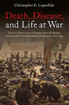 portada Death, Disease, and Life at War: The Civil war Letters of Surgeon James d. Benton, 111Th and 98Th new York Infantry Regiments, 1862-1865 (libro en inglés)