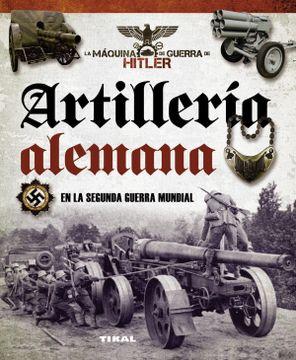 portada Artillería Alemana en la Segunda Guerra Mundial (la Máquina de Guerra de Hitler)
