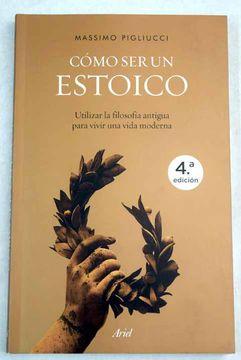 Libro Cómo Ser Un Estoico Utilizar La Filosofía Antigua Para Vivir Una Vida Moderna Pigliucci Massimo Isbn 51731672 Comprar En Buscalibre
