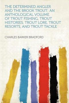 portada the determined angler and the brook trout; an anthological volume of trout fishing, trout histories, trout lore, trout resorts, and trout tackle