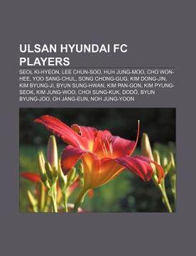 portada ulsan hyundai fc players: seol ki-hyeon, lee chun-soo, huh jung-moo, cho won-hee, yoo sang-chul, song chong-gug, kim dong-jin, kim byung-ji