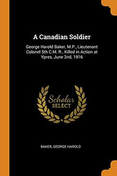 portada A Canadian Soldier: George Harold Baker, M. P. , Lieutenant Colonel 5th C. M. R. , Killed in Action at Ypres, June 2Nd, 1916 (libro en Inglés)