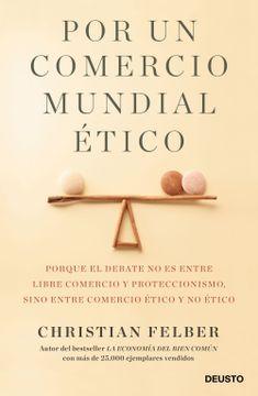 portada Por un Comercio Mundial Ético: Porque el Debate no es Entre Libre Comercio y Proteccionismo, Sino Entre Comercio Ético y no Ético