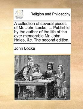 portada a   collection of several pieces of mr. john locke, ... publish'd by the author of the life of the ever memorable mr. john hales, &c. the second editi