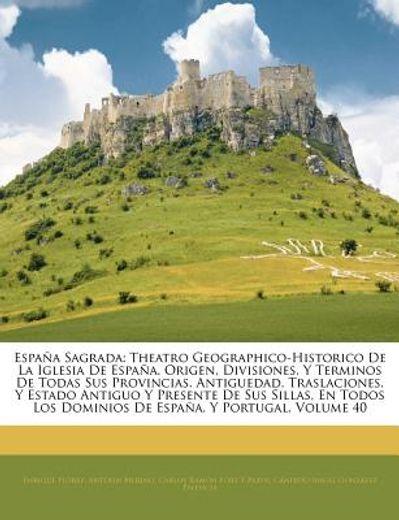 espana sagrada: theatro geographico-historico de la iglesia de espaa. origen, divisiones, y terminos de todas sus provincias. antigued