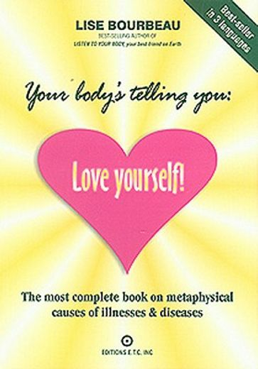 your body´s telling you,love yourself! : the most complete book on metaphysical causes of illnesses & diseases